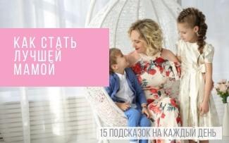 Как стать хорошей мамой: 15 подсказок на каждый день