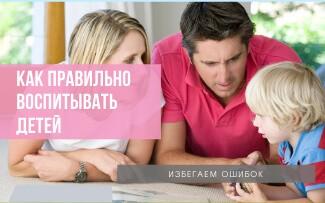 Как правильно воспитывать детей: избегаем ошибок