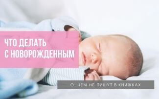 Что делать с новорожденным: о чем не пишут в книжках